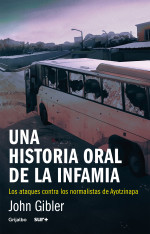 UNA HISTORIA ORAL DE LA INFAMIA Los ataques contra los normalistas de Ayotzinapa John Gibler